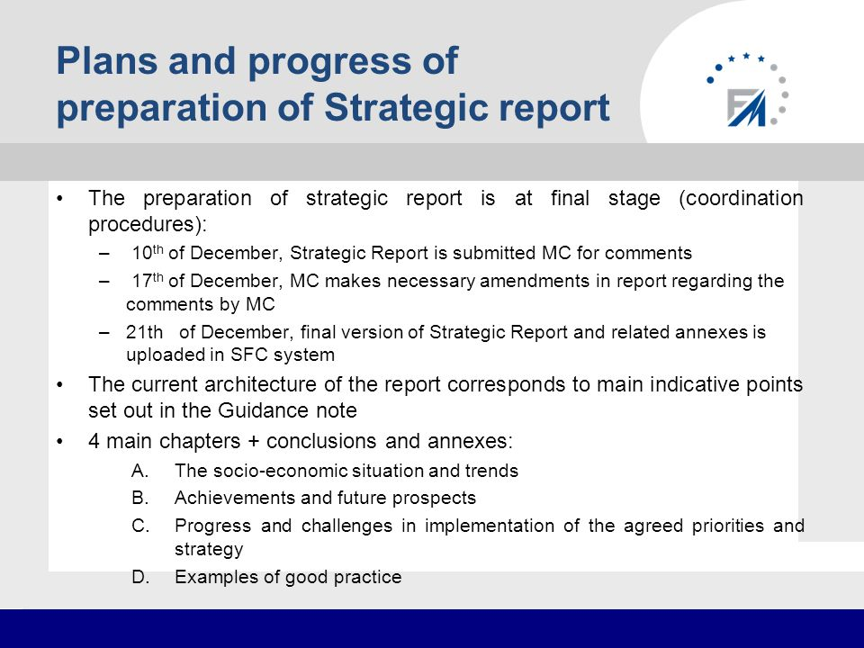 Plans and progress of preparation of Strategic report The preparation of strategic report is at final stage (coordination procedures): – 10 th of December, Strategic Report is submitted MC for comments – 17 th of December, MC makes necessary amendments in report regarding the comments by MC –21th of December, final version of Strategic Report and related annexes is uploaded in SFC system The current architecture of the report corresponds to main indicative points set out in the Guidance note 4 main chapters + conclusions and annexes: A.The socio-economic situation and trends B.Achievements and future prospects C.Progress and challenges in implementation of the agreed priorities and strategy D.Examples of good practice