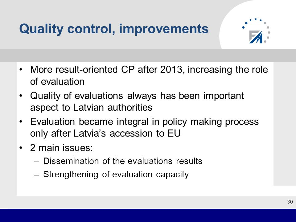 Quality control, improvements More result-oriented CP after 2013, increasing the role of evaluation Quality of evaluations always has been important aspect to Latvian authorities Evaluation became integral in policy making process only after Latvia's accession to EU 2 main issues: –Dissemination of the evaluations results –Strengthening of evaluation capacity 30