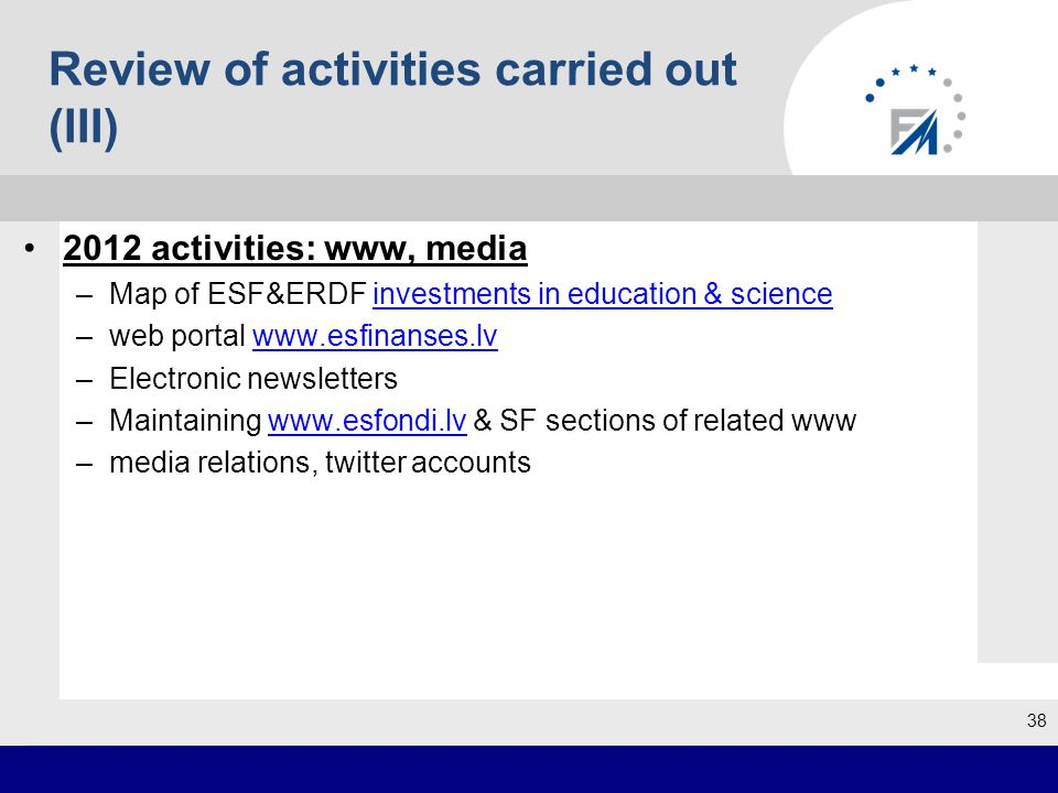 2012 activities: www, media –Map of ESF&ERDF investments in education & scienceinvestments in education & science –web portal www.esfinanses.lvwww.esfinanses.lv –Electronic newsletters –Maintaining www.esfondi.lv & SF sections of related wwwwww.esfondi.lv –media relations, twitter accounts 38 Review of activities carried out (III)