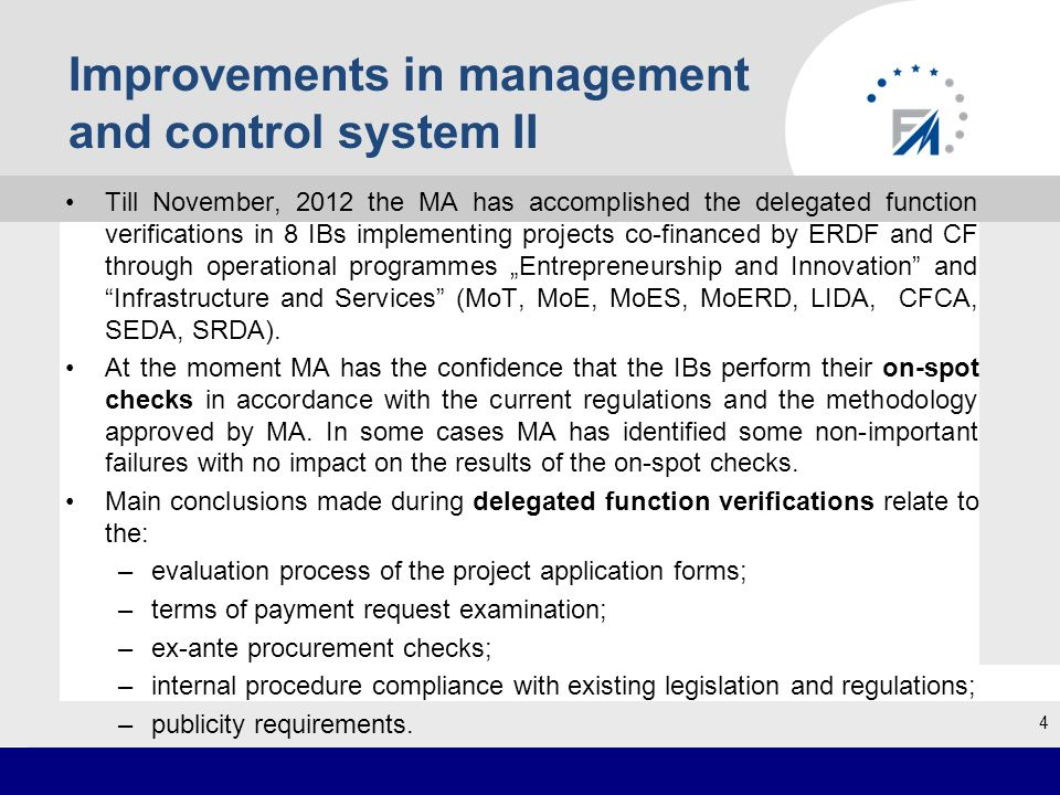 """Improvements in management and control system II Till November, 2012 the MA has accomplished the delegated function verifications in 8 IBs implementing projects co-financed by ERDF and CF through operational programmes """"Entrepreneurship and Innovation and Infrastructure and Services (MoT, MoE, MoES, MoERD, LIDA, CFCA, SEDA, SRDA)."""