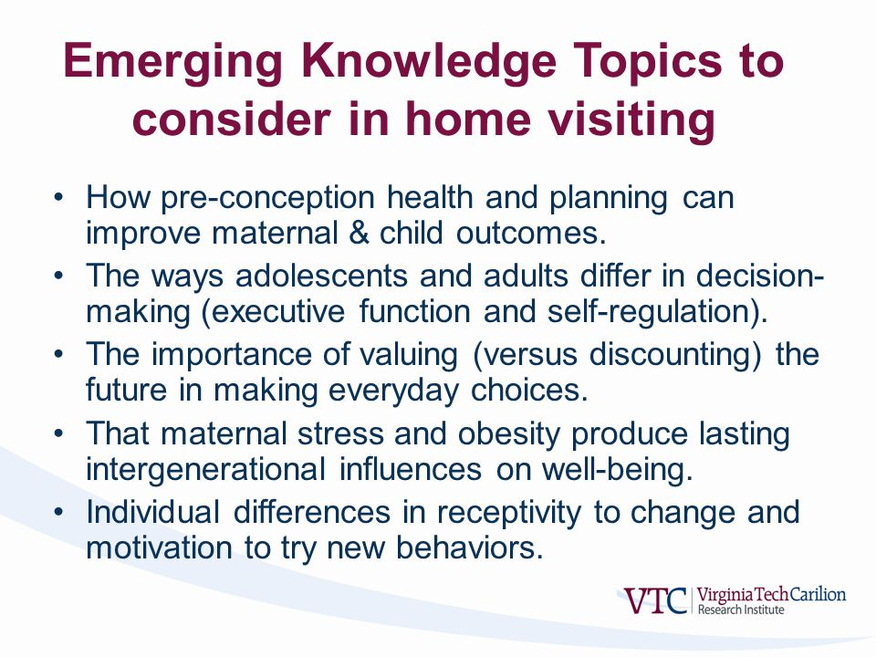 Emerging Knowledge Topics to consider in home visiting How pre-conception health and planning can improve maternal & child outcomes.