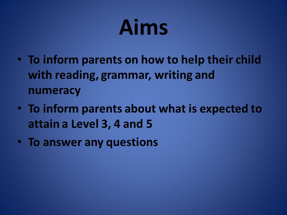 Aims To inform parents on how to help their child with reading, grammar, writing and numeracy To inform parents about what is expected to attain a Lev