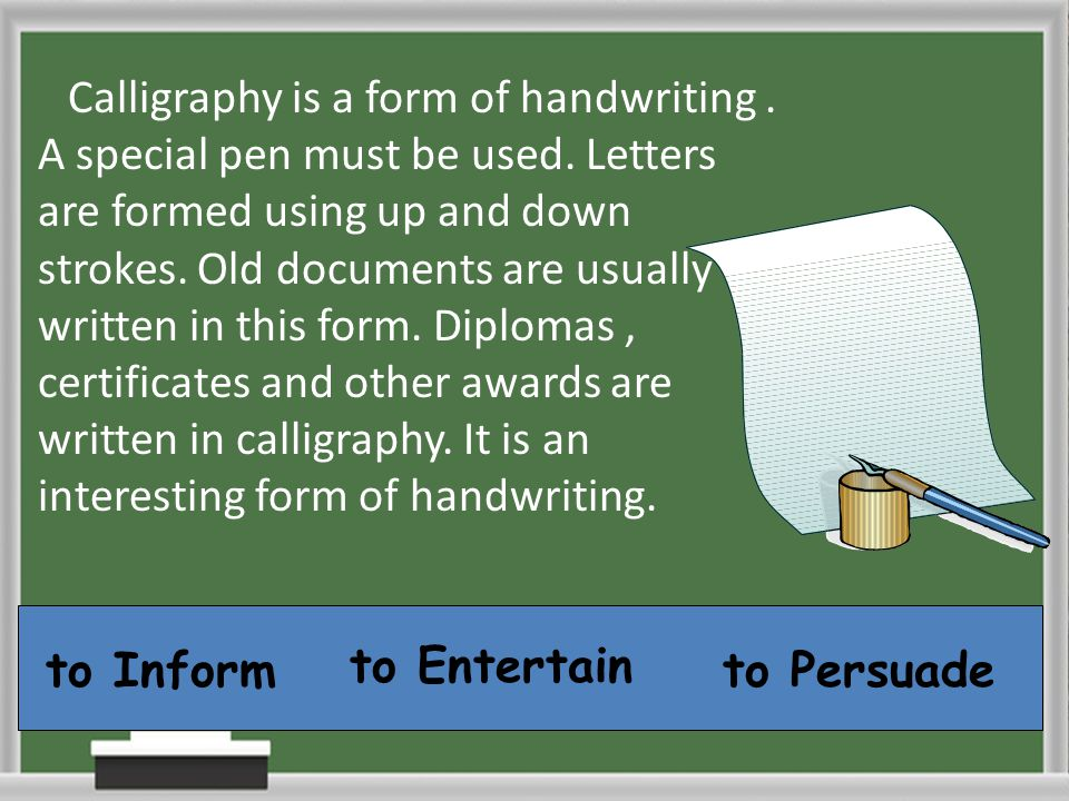 Calligraphy is a form of handwriting. A special pen must be used. Letters are formed using up and down strokes. Old documents are usually written in t