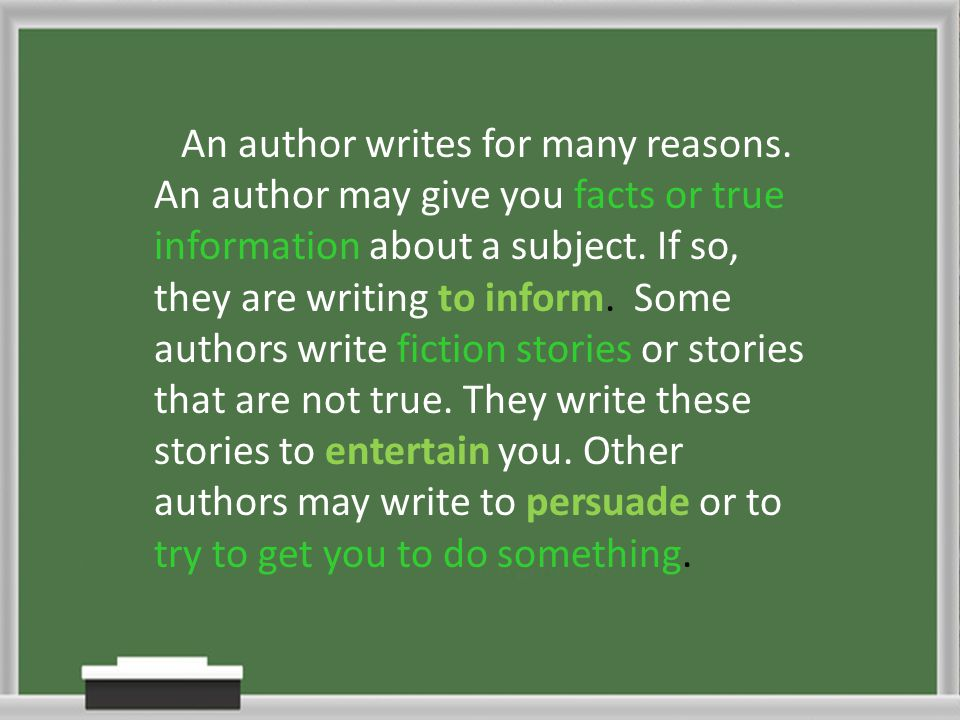 An author writes for many reasons. An author may give you facts or true information about a subject. If so, they are writing to inform. Some authors w