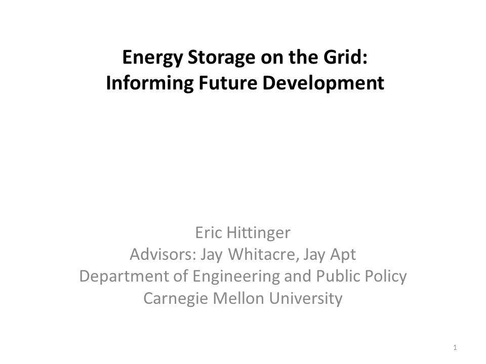 Energy Storage on the Grid: Informing Future Development Eric Hittinger Advisors: Jay Whitacre, Jay Apt Department of Engineering and Public Policy Carnegie Mellon University 1