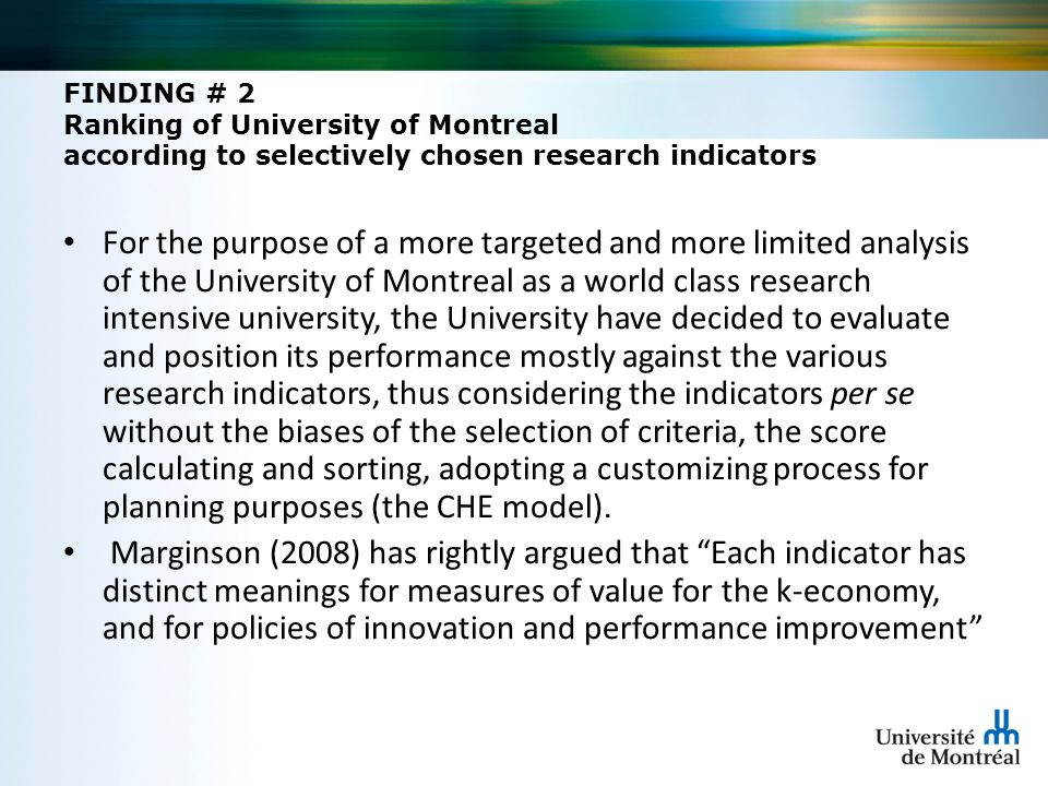 FINDING # 2 Ranking of University of Montreal according to selectively chosen research indicators For the purpose of a more targeted and more limited analysis of the University of Montreal as a world class research intensive university, the University have decided to evaluate and position its performance mostly against the various research indicators, thus considering the indicators per se without the biases of the selection of criteria, the score calculating and sorting, adopting a customizing process for planning purposes (the CHE model).