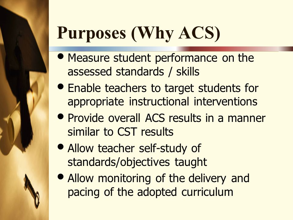 Purposes (Why ACS) Measure student performance on the assessed standards / skills Enable teachers to target students for appropriate instructional interventions Provide overall ACS results in a manner similar to CST results Allow teacher self-study of standards/objectives taught Allow monitoring of the delivery and pacing of the adopted curriculum