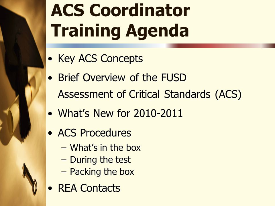 ACS Coordinator Training Agenda Key ACS ConceptsKey ACS Concepts Brief Overview of the FUSD Assessment of Critical Standards (ACS)Brief Overview of the FUSD Assessment of Critical Standards (ACS) What's New for 2010-2011What's New for 2010-2011 ACS ProceduresACS Procedures –What's in the box –During the test –Packing the box REA ContactsREA Contacts