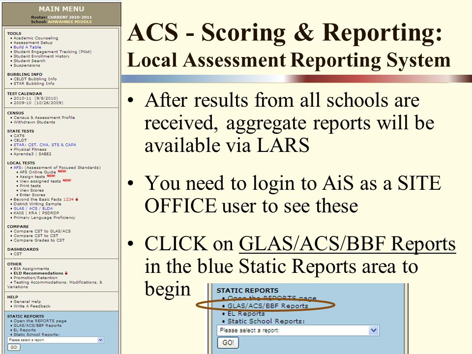 ACS - Scoring & Reporting: Local Assessment Reporting System After results from all schools are received, aggregate reports will be available via LARS You need to login to AiS as a SITE OFFICE user to see these CLICK on GLAS/ACS/BBF Reports in the blue Static Reports area to begin