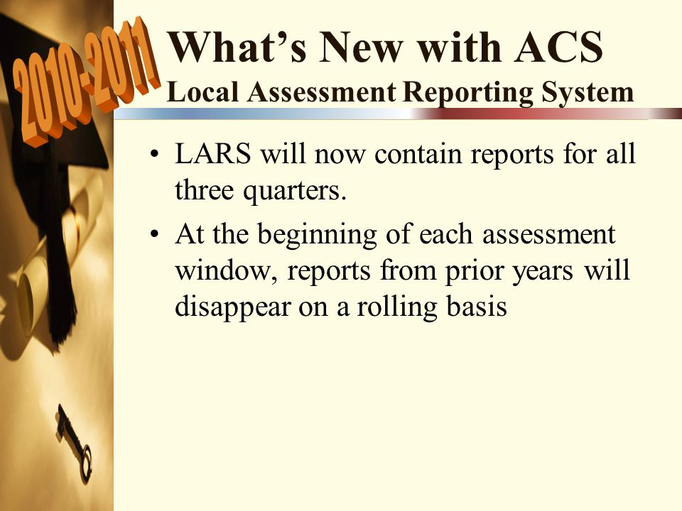 What's New with ACS Local Assessment Reporting System LARS will now contain reports for all three quarters.