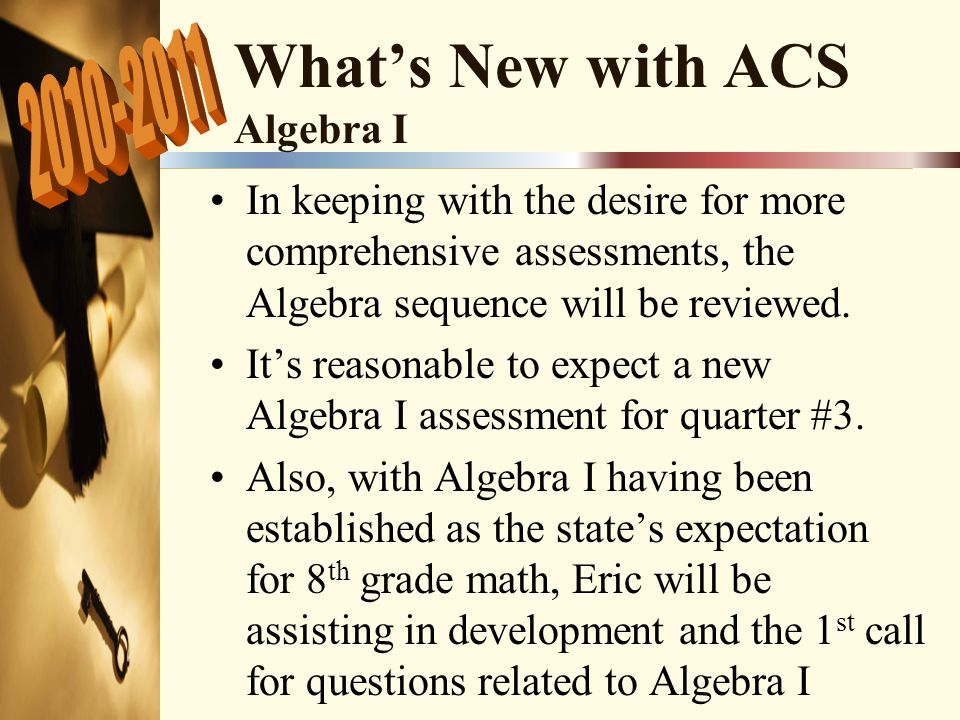 What's New with ACS Algebra I In keeping with the desire for more comprehensive assessments, the Algebra sequence will be reviewed.