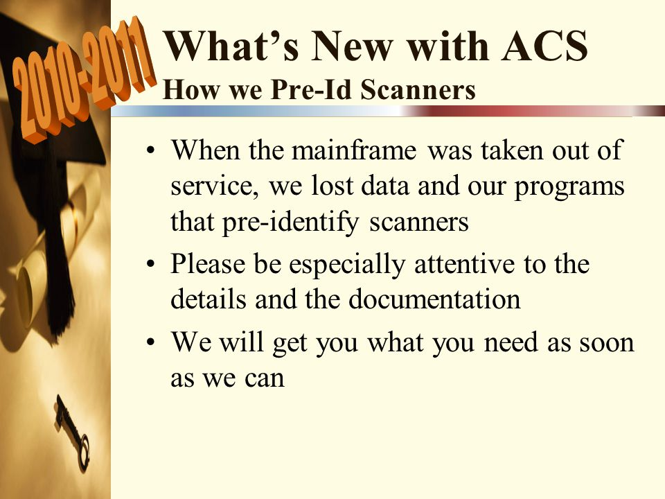 What's New with ACS How we Pre-Id Scanners When the mainframe was taken out of service, we lost data and our programs that pre-identify scanners Please be especially attentive to the details and the documentation We will get you what you need as soon as we can