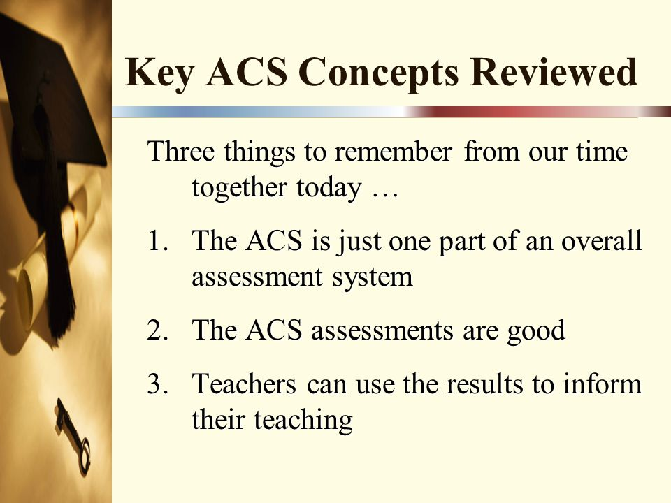 Key ACS Concepts Reviewed Three things to remember from our time together today … 1.The ACS is just one part of an overall assessment system 2.The ACS