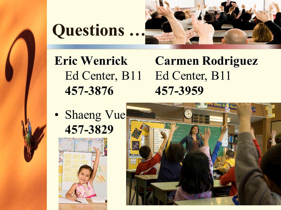 Questions … Eric Wenrick Eric Wenrick Ed Center, B11 457-3876 Shaeng Vue 457-3829 Carmen Rodriguez Carmen Rodriguez Ed Center, B11 457-3959