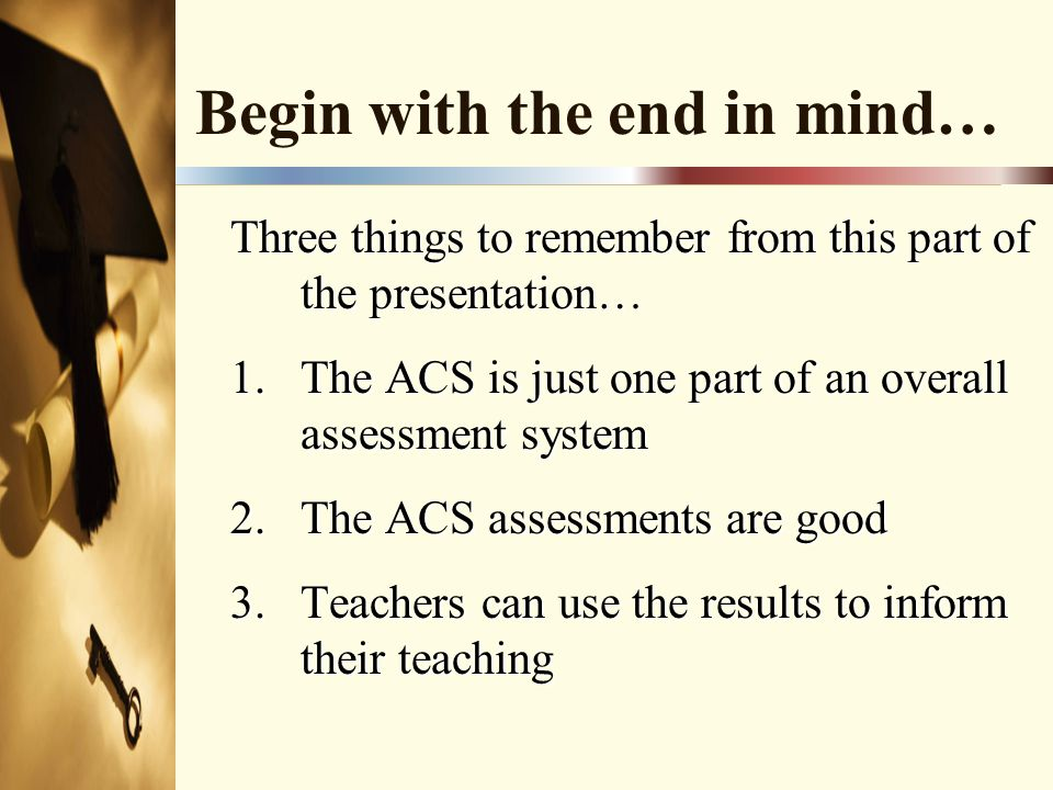 Begin with the end in mind… Three things to remember from this part of the presentation… 1.The ACS is just one part of an overall assessment system 2.The ACS assessments are good 3.Teachers can use the results to inform their teaching