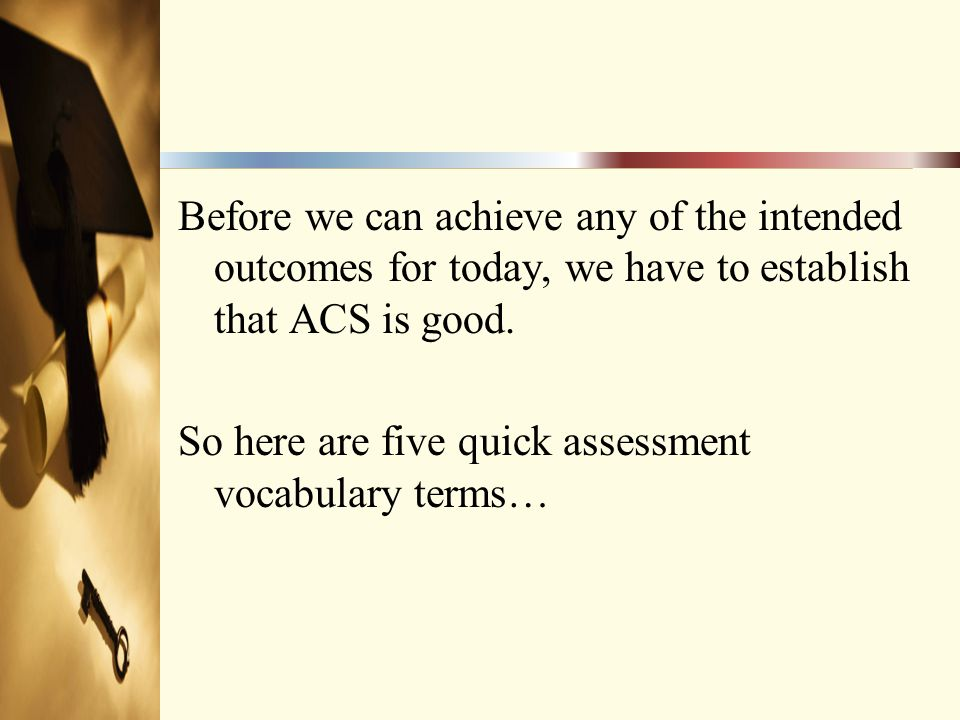 Before we can achieve any of the intended outcomes for today, we have to establish that ACS is good. So here are five quick assessment vocabulary term