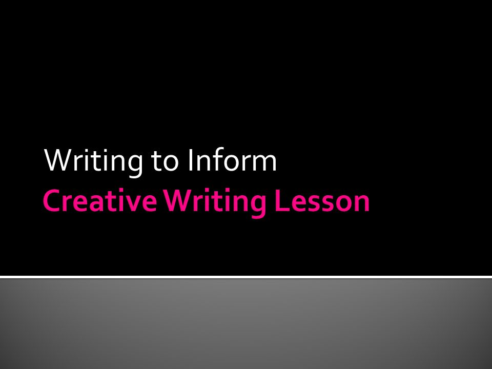  Today we will learn the basics of Writing to Inform