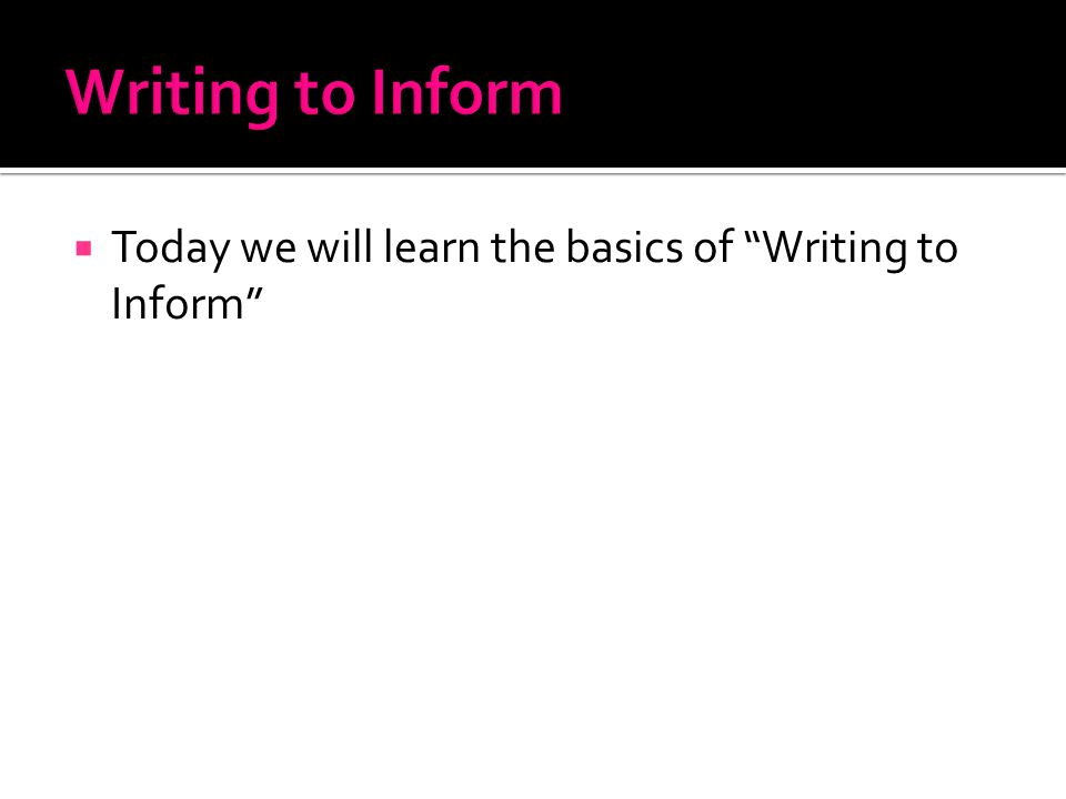  Today we will learn the basics of Writing to Inform