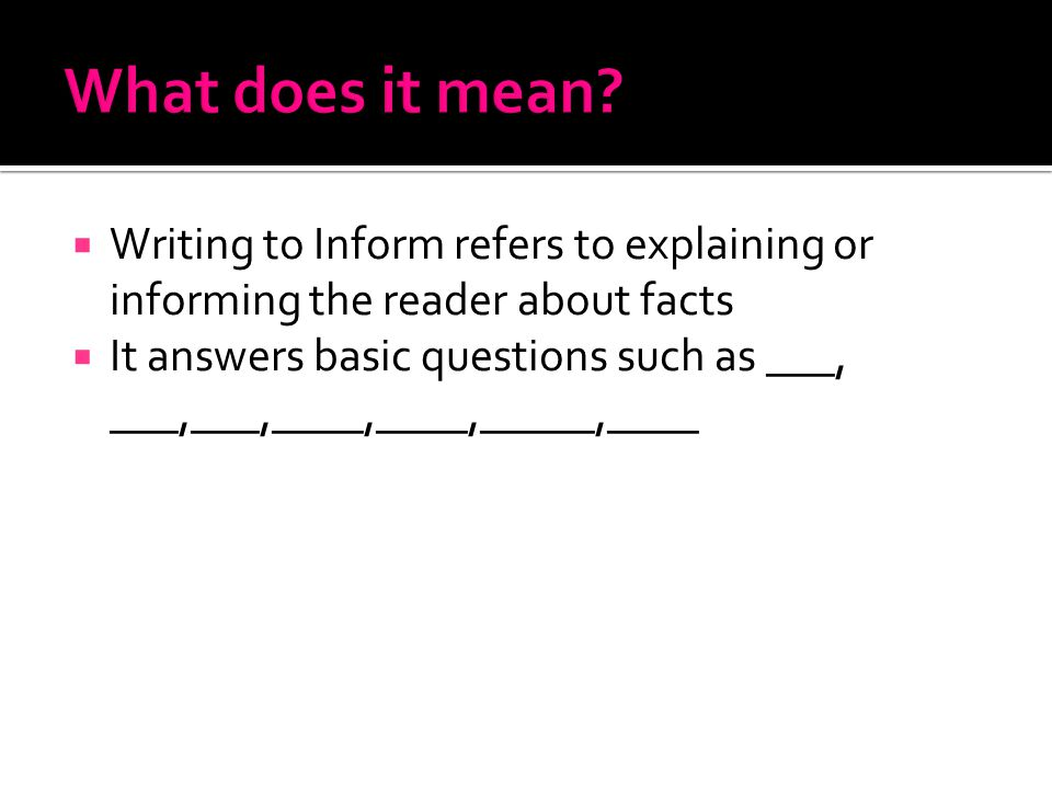  Writing to Inform refers to explaining or informing the reader about facts  It answers basic questions such as ___, ___,___,____,____,_____,____