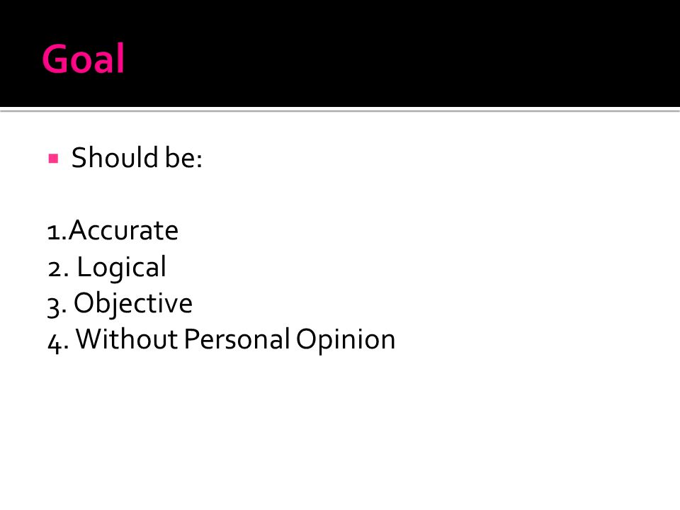  Should be: 1.Accurate 2. Logical 3. Objective 4. Without Personal Opinion