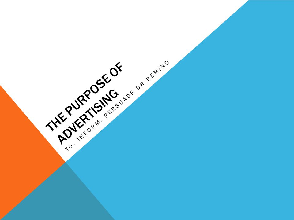 THE PURPOSE OF ADVERTISING TO: INFORM, PERSUADE OR REMIND