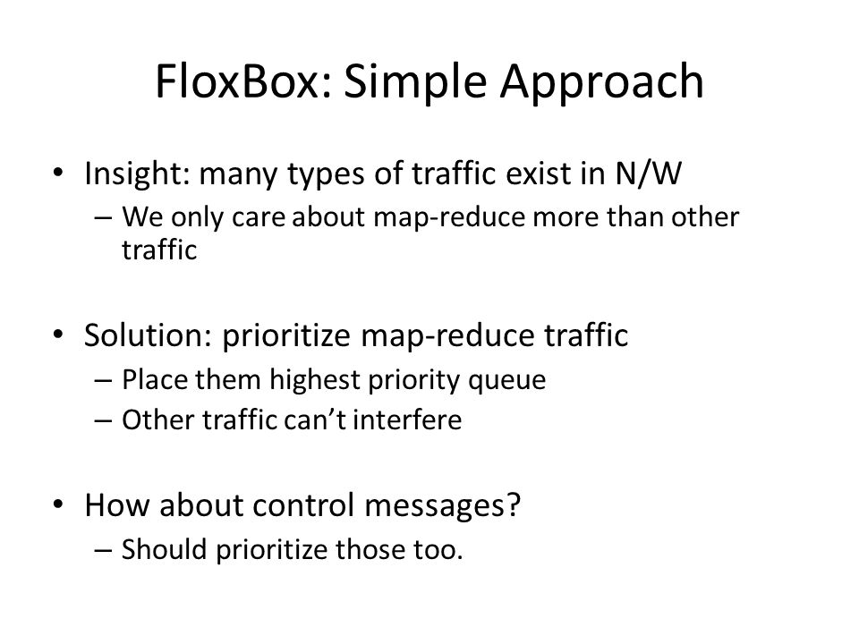 FloxBox: Simple Approach Insight: many types of traffic exist in N/W – We only care about map-reduce more than other traffic Solution: prioritize map-reduce traffic – Place them highest priority queue – Other traffic can't interfere How about control messages.