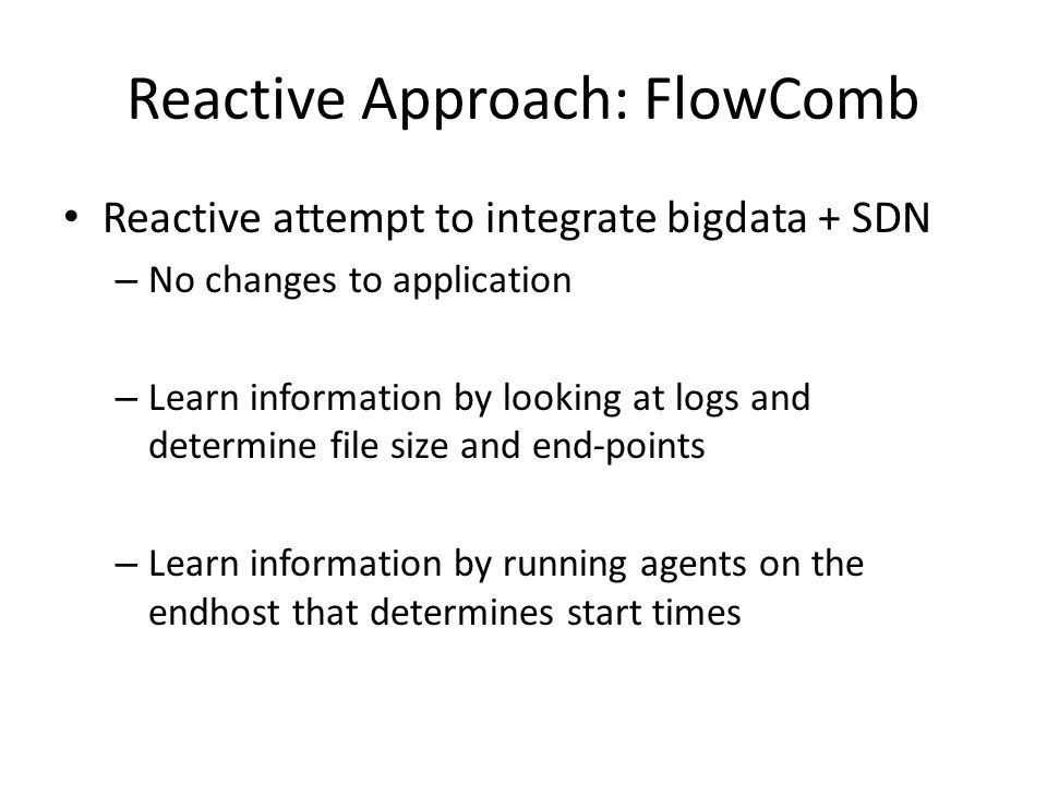 Reactive Approach: FlowComb Reactive attempt to integrate bigdata + SDN – No changes to application – Learn information by looking at logs and determine file size and end-points – Learn information by running agents on the endhost that determines start times