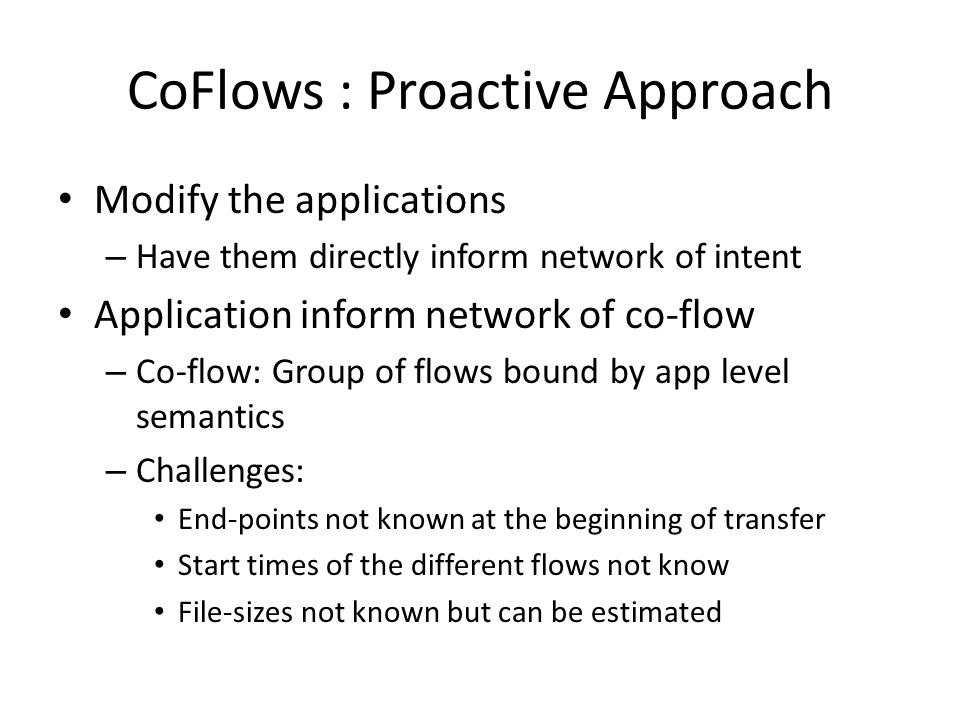 CoFlows : Proactive Approach Modify the applications – Have them directly inform network of intent Application inform network of co-flow – Co-flow: Group of flows bound by app level semantics – Challenges: End-points not known at the beginning of transfer Start times of the different flows not know File-sizes not known but can be estimated