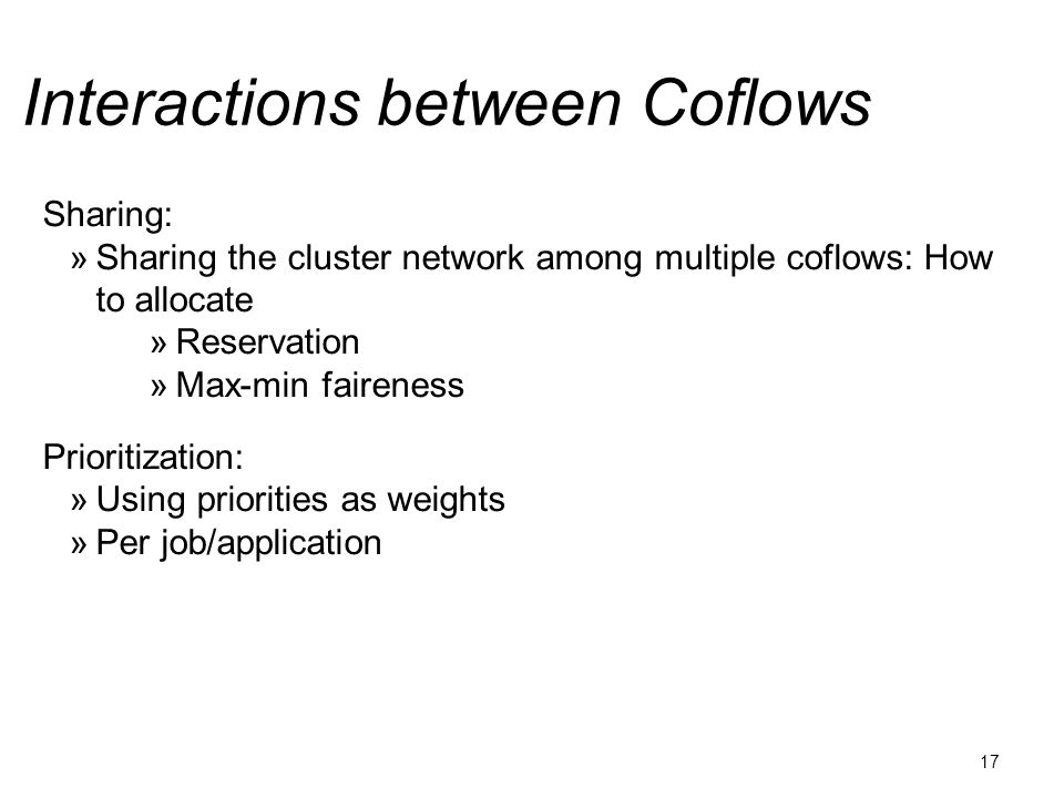 Interactions between Coflows 17 Sharing:  Sharing the cluster network among multiple coflows: How to allocate  Reservation  Max-min faireness Prioritization:  Using priorities as weights  Per job/application
