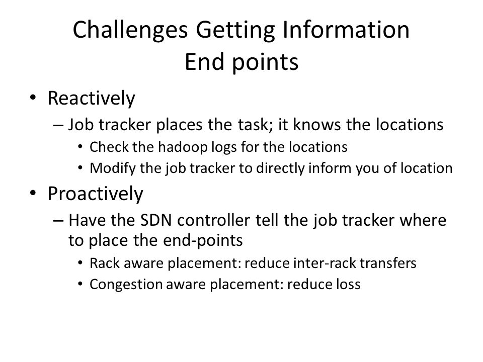 Challenges Getting Information End points Reactively – Job tracker places the task; it knows the locations Check the hadoop logs for the locations Modify the job tracker to directly inform you of location Proactively – Have the SDN controller tell the job tracker where to place the end-points Rack aware placement: reduce inter-rack transfers Congestion aware placement: reduce loss
