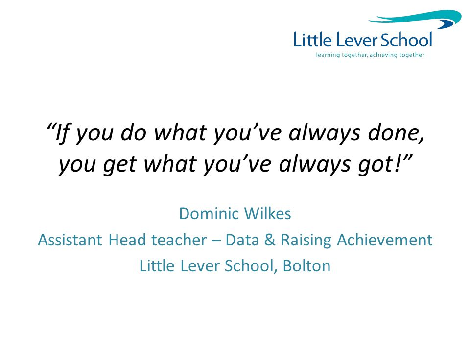 If you do what you've always done, you get what you've always got! Dominic Wilkes Assistant Head teacher – Data & Raising Achievement Little Lever School, Bolton