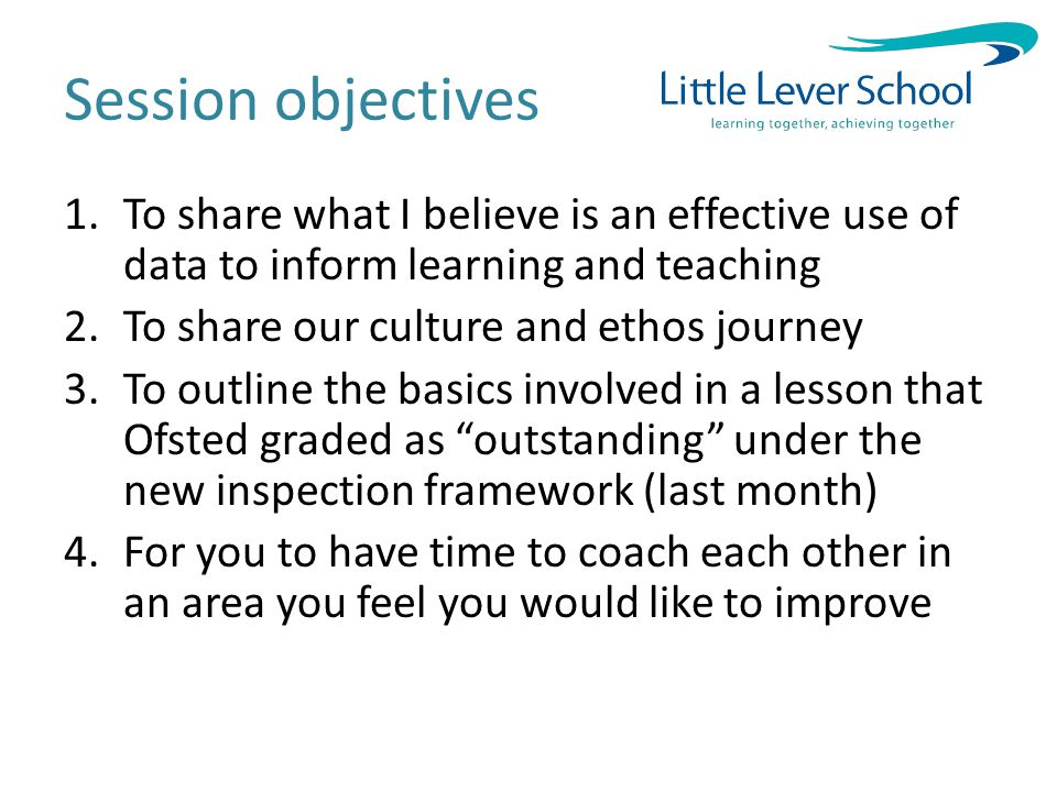Session objectives 1.To share what I believe is an effective use of data to inform learning and teaching 2.To share our culture and ethos journey 3.To outline the basics involved in a lesson that Ofsted graded as outstanding under the new inspection framework (last month) 4.For you to have time to coach each other in an area you feel you would like to improve