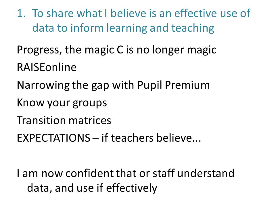1.To share what I believe is an effective use of data to inform learning and teaching Progress, the magic C is no longer magic RAISEonline Narrowing the gap with Pupil Premium Know your groups Transition matrices EXPECTATIONS – if teachers believe...
