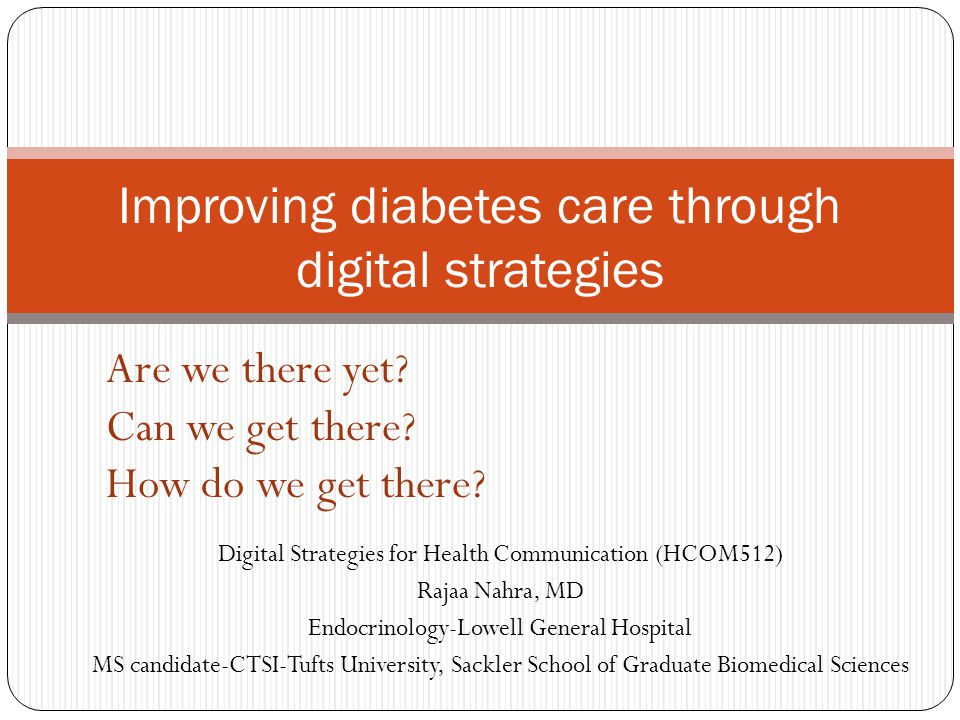 Digital Strategies for Health Communication (HCOM512) Rajaa Nahra, MD Endocrinology-Lowell General Hospital MS candidate-CTSI-Tufts University, Sackler School of Graduate Biomedical Sciences Improving diabetes care through digital strategies Are we there yet.