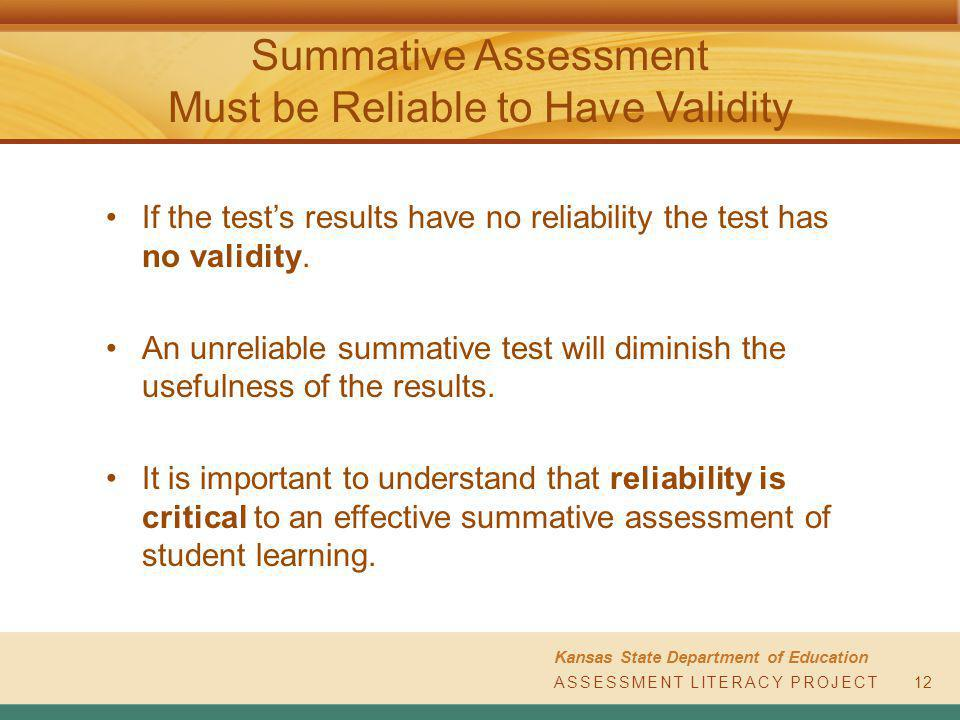 ASSESSMENT LITERACY PROJECT Kansas State Department of Education ASSESSMENT LITERACY PROJECT Summative Assessment Must be Reliable to Have Validity 12 If the test's results have no reliability the test has no validity.