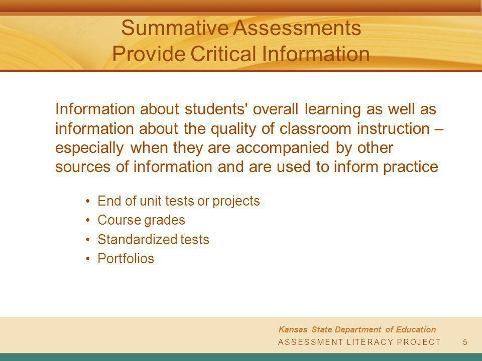 ASSESSMENT LITERACY PROJECT Kansas State Department of Education ASSESSMENT LITERACY PROJECT Summative Assessments Provide Critical Information 5 Information about students overall learning as well as information about the quality of classroom instruction – especially when they are accompanied by other sources of information and are used to inform practice End of unit tests or projects Course grades Standardized tests Portfolios