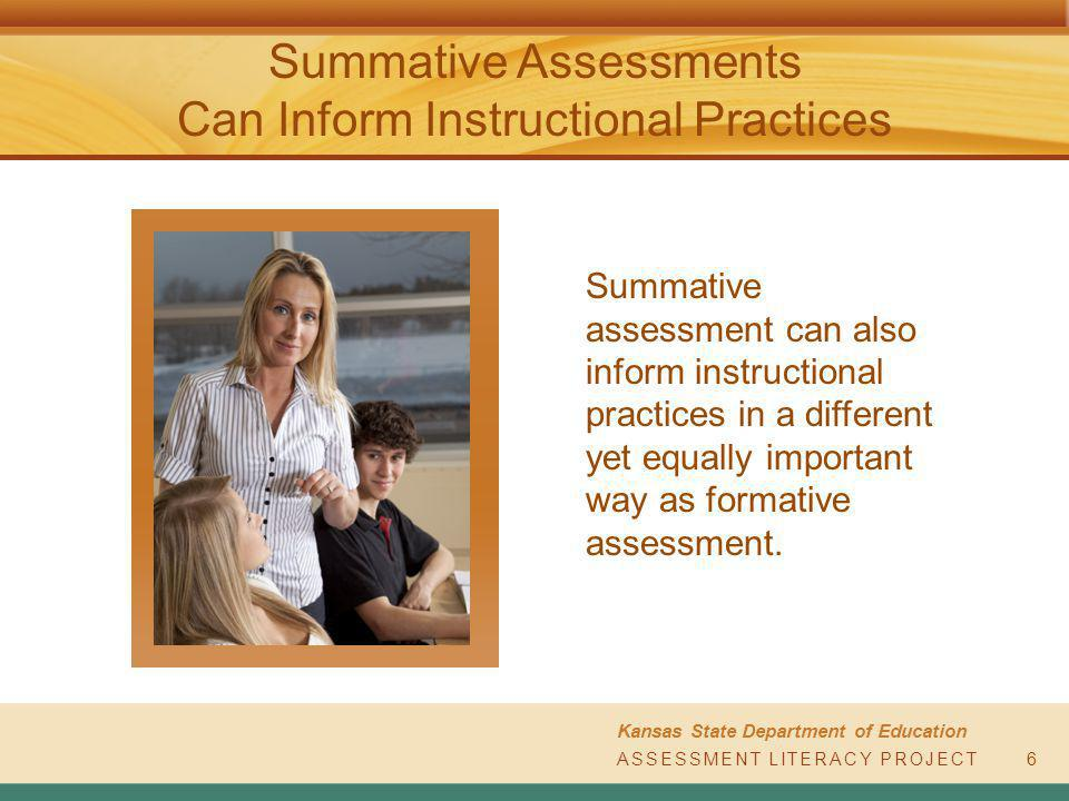 ASSESSMENT LITERACY PROJECT Kansas State Department of Education ASSESSMENT LITERACY PROJECT Summative Assessments Can Inform Instructional Practices 6 Summative assessment can also inform instructional practices in a different yet equally important way as formative assessment.