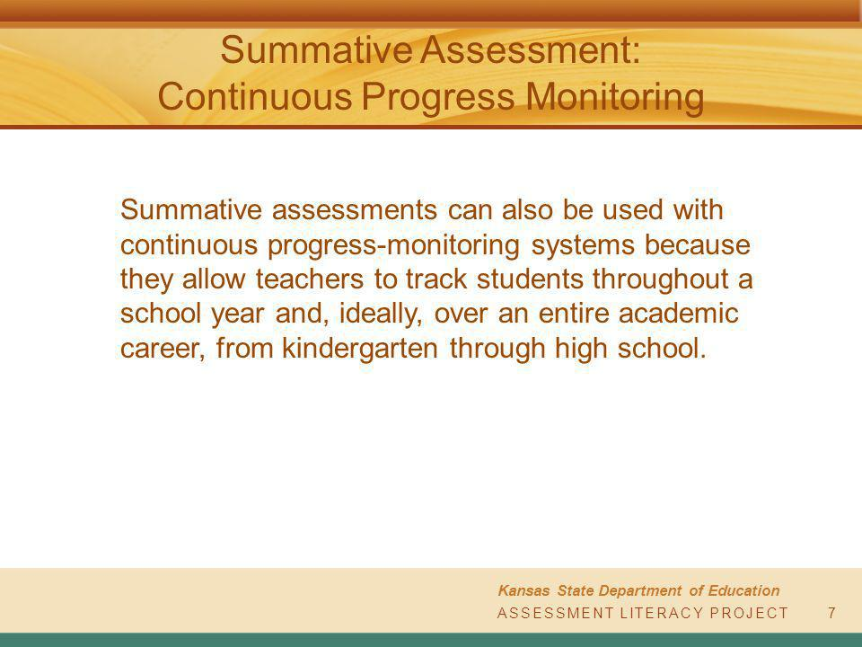 ASSESSMENT LITERACY PROJECT Kansas State Department of Education ASSESSMENT LITERACY PROJECT Summative Assessment: Continuous Progress Monitoring 7 Summative assessments can also be used with continuous progress-monitoring systems because they allow teachers to track students throughout a school year and, ideally, over an entire academic career, from kindergarten through high school.