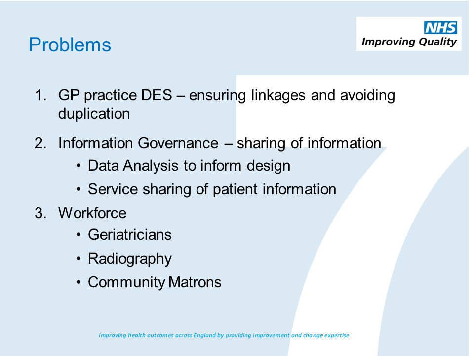 Problems 1.GP practice DES – ensuring linkages and avoiding duplication 2.Information Governance – sharing of information Data Analysis to inform design Service sharing of patient information 3.Workforce Geriatricians Radiography Community Matrons