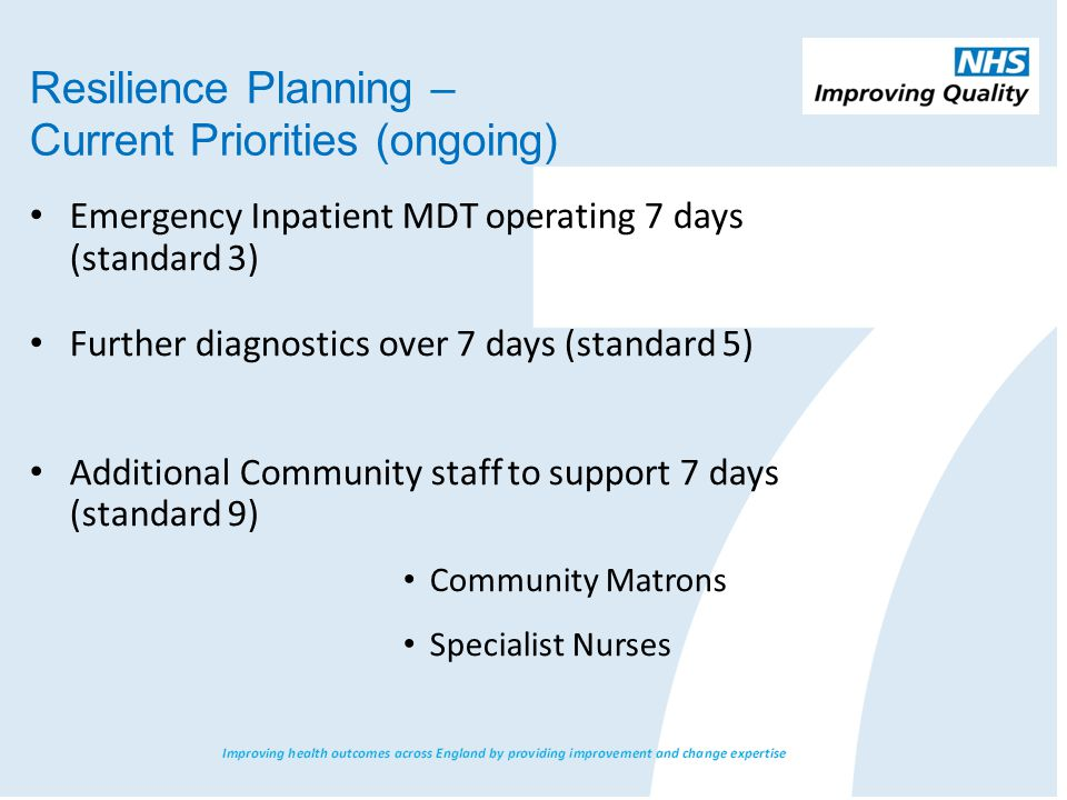 Emergency Inpatient MDT operating 7 days (standard 3) Further diagnostics over 7 days (standard 5) Additional Community staff to support 7 days (stand