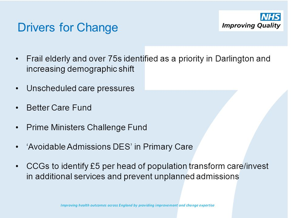 Drivers for Change Frail elderly and over 75s identified as a priority in Darlington and increasing demographic shift Unscheduled care pressures Better Care Fund Prime Ministers Challenge Fund 'Avoidable Admissions DES' in Primary Care CCGs to identify £5 per head of population transform care/invest in additional services and prevent unplanned admissions