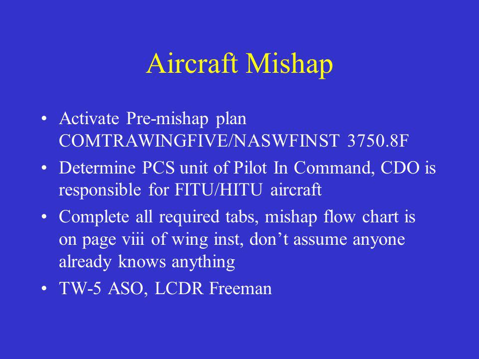 Aircraft Mishap Activate Pre-mishap plan COMTRAWINGFIVE/NASWFINST 3750.8F Determine PCS unit of Pilot In Command, CDO is responsible for FITU/HITU aircraft Complete all required tabs, mishap flow chart is on page viii of wing inst, don't assume anyone already knows anything TW-5 ASO, LCDR Freeman