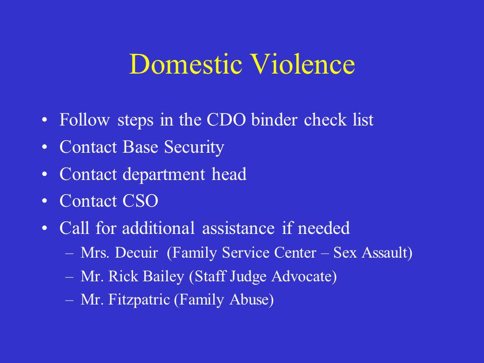 Domestic Violence Follow steps in the CDO binder check list Contact Base Security Contact department head Contact CSO Call for additional assistance if needed –Mrs.