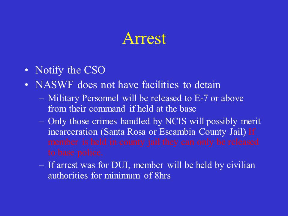 Arrest Notify the CSO NASWF does not have facilities to detain –Military Personnel will be released to E-7 or above from their command if held at the