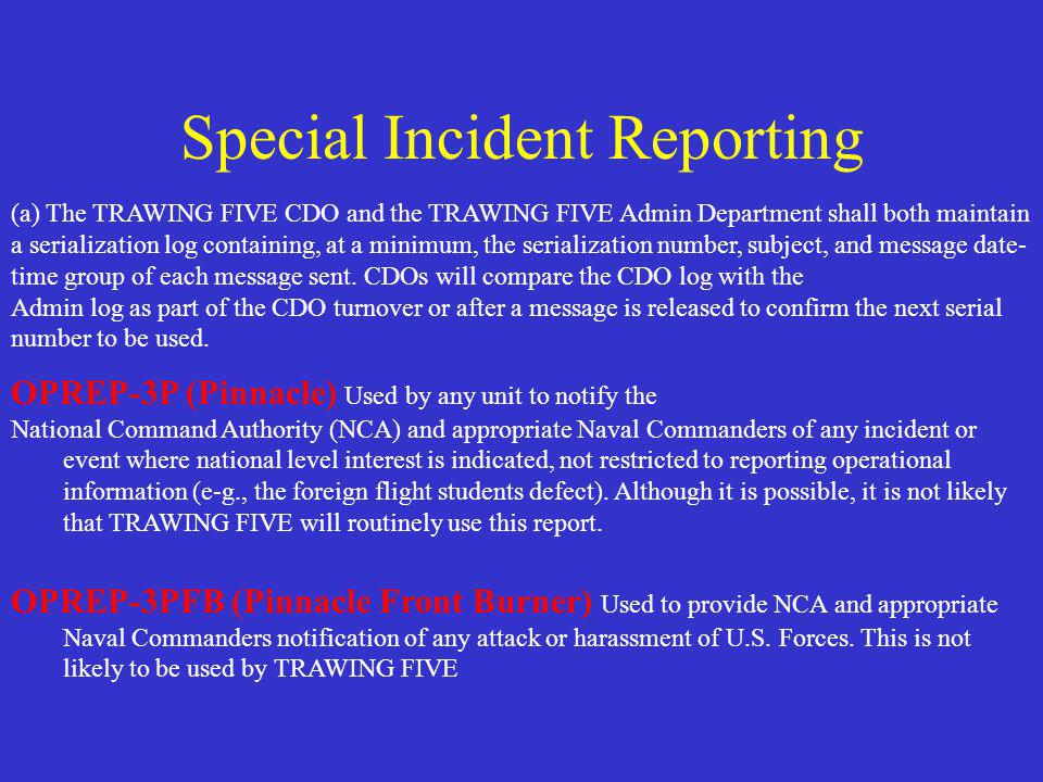 Special Incident Reporting (a) The TRAWING FIVE CDO and the TRAWING FIVE Admin Department shall both maintain a serialization log containing, at a minimum, the serialization number, subject, and message date- time group of each message sent.