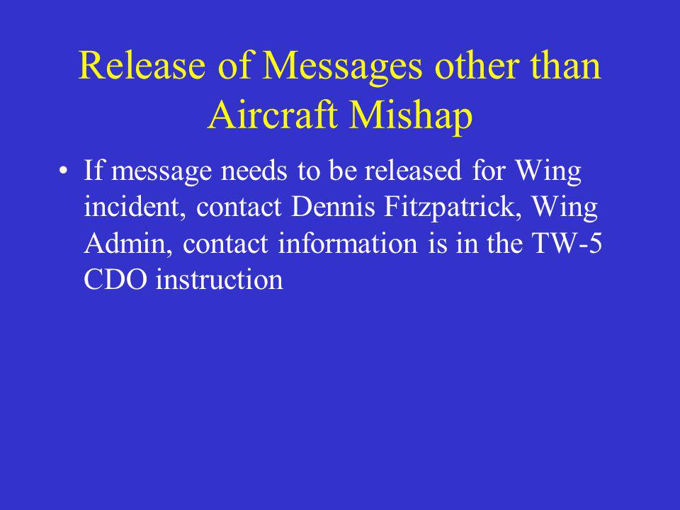 Release of Messages other than Aircraft Mishap If message needs to be released for Wing incident, contact Dennis Fitzpatrick, Wing Admin, contact information is in the TW-5 CDO instruction