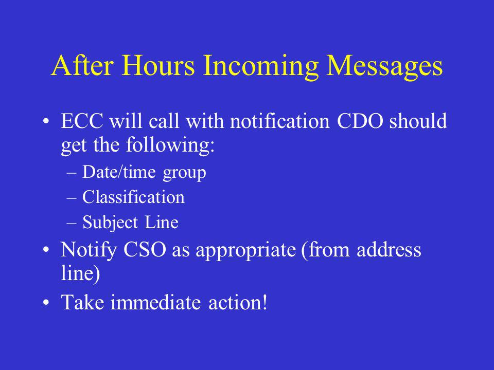 After Hours Incoming Messages ECC will call with notification CDO should get the following: –Date/time group –Classification –Subject Line Notify CSO as appropriate (from address line) Take immediate action!