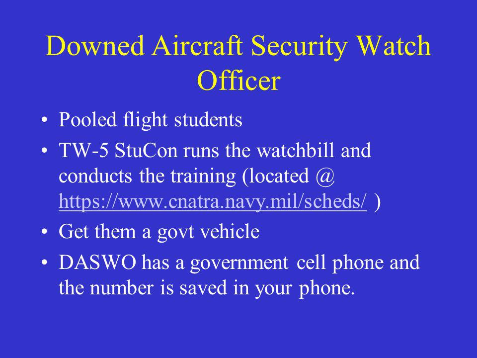 Downed Aircraft Security Watch Officer Pooled flight students TW-5 StuCon runs the watchbill and conducts the training (located @ https://www.cnatra.navy.mil/scheds/ ) https://www.cnatra.navy.mil/scheds/ Get them a govt vehicle DASWO has a government cell phone and the number is saved in your phone.