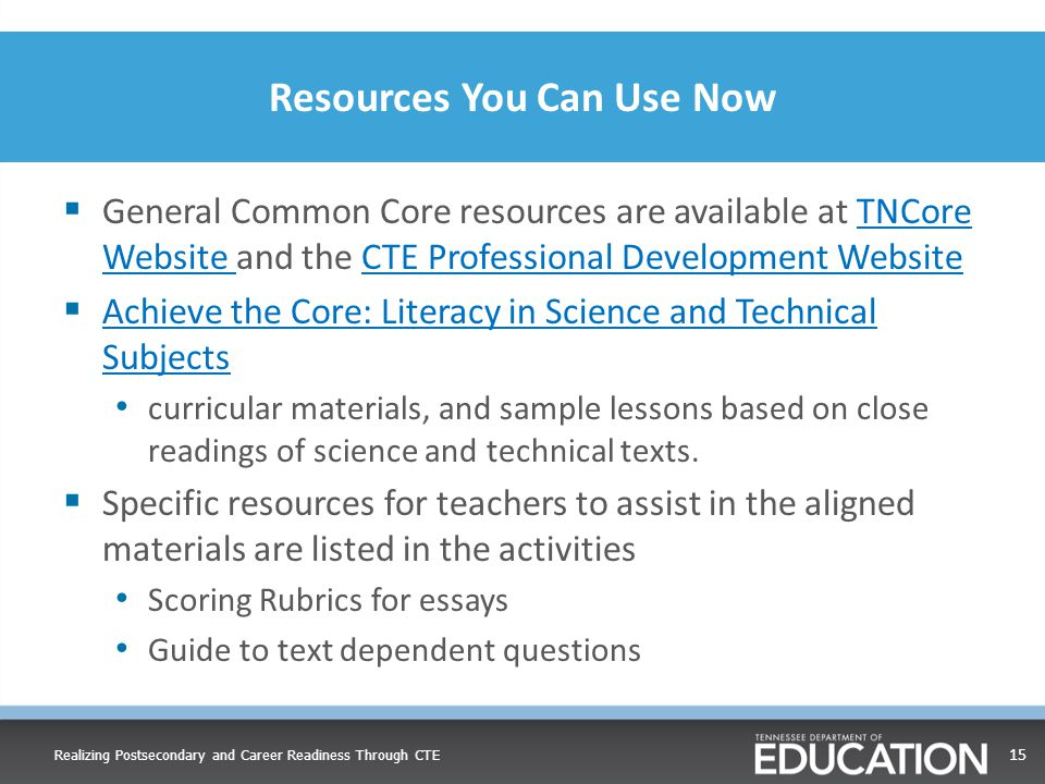 Resources You Can Use Now  General Common Core resources are available at TNCore Website and the CTE Professional Development WebsiteTNCore Website CTE Professional Development Website  Achieve the Core: Literacy in Science and Technical Subjects Achieve the Core: Literacy in Science and Technical Subjects curricular materials, and sample lessons based on close readings of science and technical texts.
