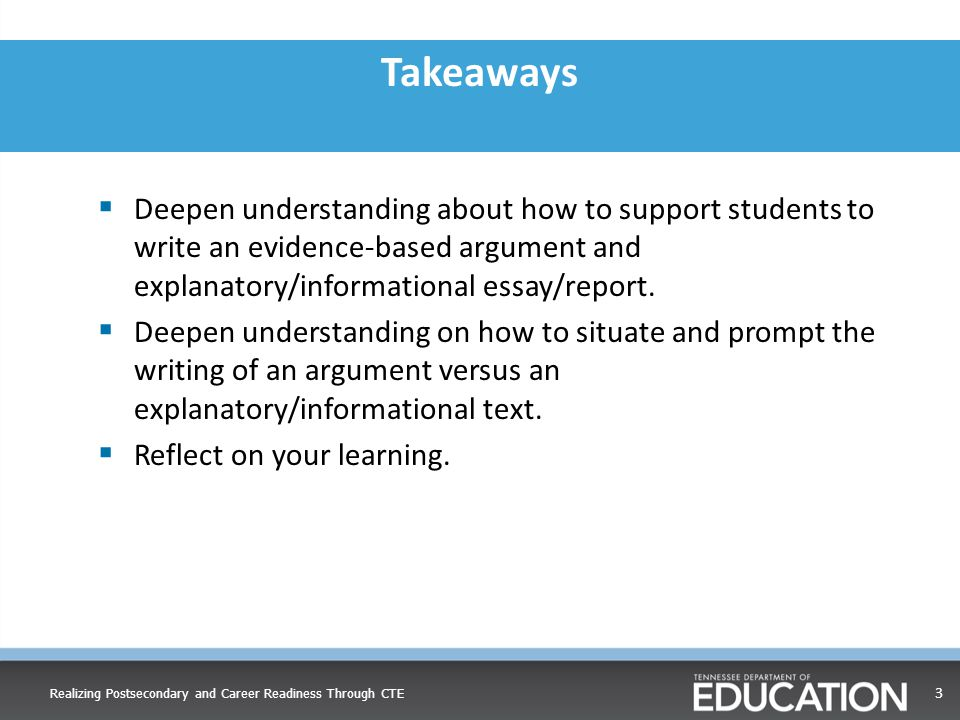 Takeaways  Deepen understanding about how to support students to write an evidence-based argument and explanatory/informational essay/report.